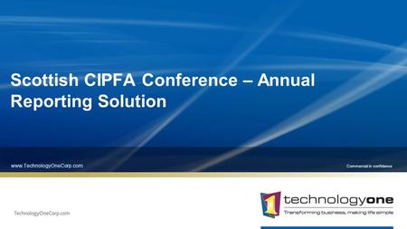 Commercial in confidence Scottish CIPFA Conference – Annual Reporting Solution www.TechnologyOneCorp.com.