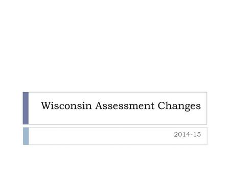 Wisconsin Assessment Changes 2014-15. WI Standardized Assessments  PALS – early literacy screener  Testing occurs twice a year for 4K – 2  See schedule.