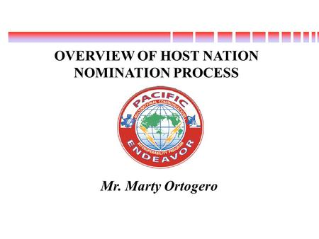 Mr. Marty Ortogero OVERVIEW OF HOST NATION NOMINATION PROCESS 1.