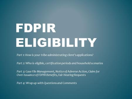 FDPIR ELIGIBILITY Part 1: How is your tribe administrating client's applications? Part 2: Who is eligible, certification periods and household scenarios.