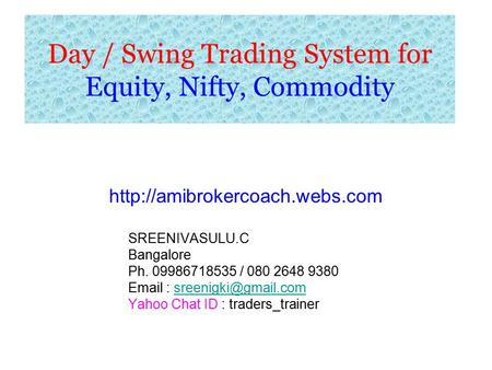 Day / Swing Trading System for Equity, Nifty, Commodity  SREENIVASULU.C Bangalore Ph. 09986718535 / 080 2648 9380