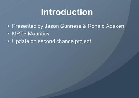Introduction Presented by Jason Gunness & Ronald Adaken MRT5 Mauritius Update on second chance project.
