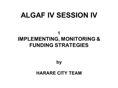 ALGAF IV SESSION IV 1 IMPLEMENTING, MONITORING & FUNDING STRATEGIES by HARARE CITY TEAM.