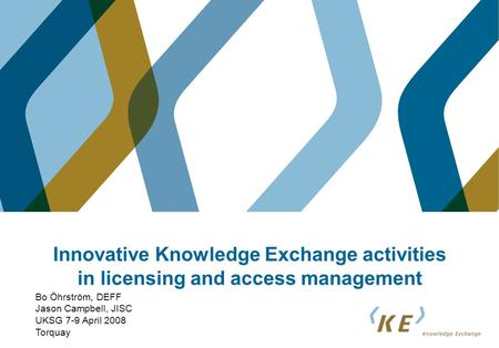 Innovative Knowledge Exchange activities in licensing and access management Bo Öhrström, DEFF Jason Campbell, JISC UKSG 7-9 April 2008 Torquay.