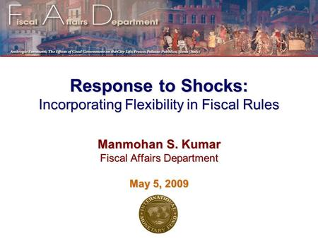 Response to Shocks: Incorporating Flexibility in Fiscal Rules Manmohan S. Kumar Fiscal Affairs Department May 5, 2009.