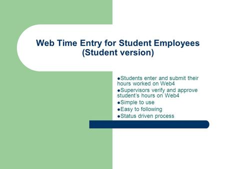 Web Time Entry for Student Employees (Student version) Students enter and submit their hours worked on Web4 Supervisors verify and approve student's hours.