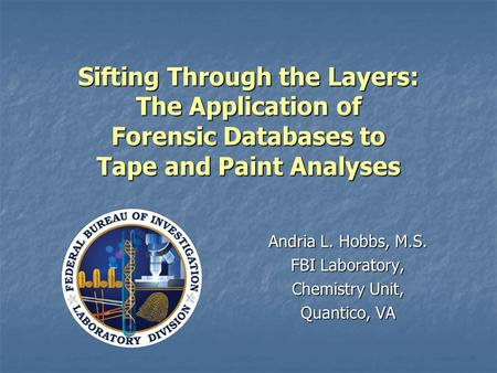 Sifting Through the Layers: The Application of Forensic Databases to Tape and Paint Analyses Andria L. Hobbs, M.S. FBI Laboratory, Chemistry Unit, Quantico,