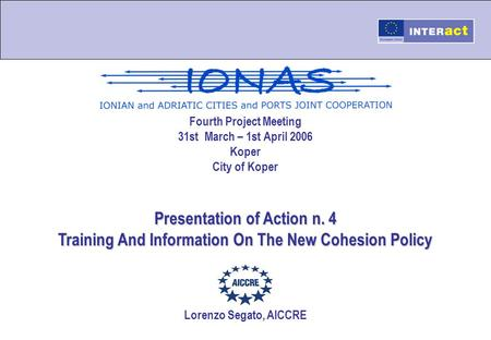 Fourth Project Meeting 31st March – 1st April 2006 Koper City of Koper Presentation of Action n. 4 Training And Information On The New Cohesion Policy.
