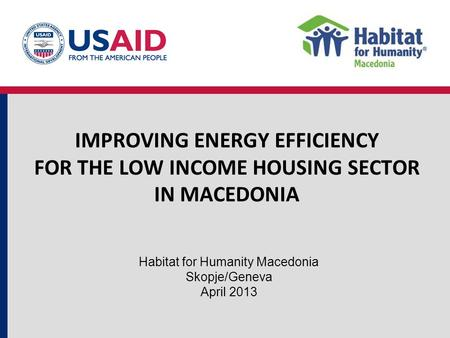 IMPROVING ENERGY EFFICIENCY FOR THE LOW INCOME HOUSING SECTOR IN MACEDONIA Habitat for Humanity Macedonia Skopje/Geneva April 2013.