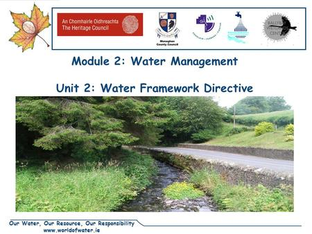 Our Water, Our Resource, Our Responsibility www.worldofwater.ie Module 2: Water Management Unit 2: Water Framework Directive.