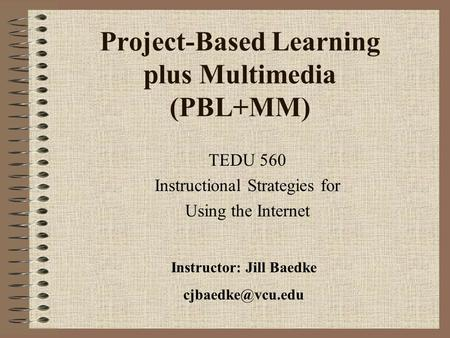 Project-Based Learning plus Multimedia (PBL+MM) TEDU 560 Instructional Strategies for Using the Internet Instructor: Jill Baedke