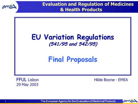 The European Agency for the Evaluation of Medicinal Products 1 FFUL LisbonHilde Boone - EMEA 29 May 2003 EU Variation Regulations (541/95 and 542/95) Final.