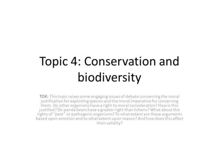 Topic 4: Conservation and biodiversity TOK: This topic raises some engaging issues of debate concerning the moral justification for exploiting species.