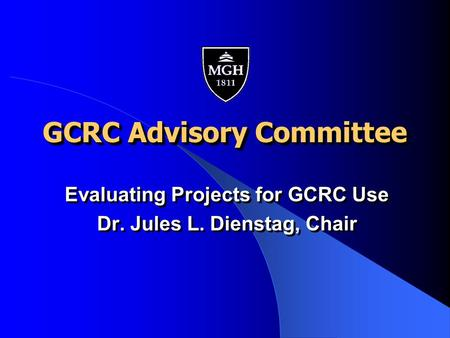 GCRC Advisory Committee Evaluating Projects for GCRC Use Dr. Jules L. Dienstag, Chair Evaluating Projects for GCRC Use Dr. Jules L. Dienstag, Chair.