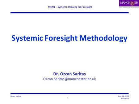 MLW1 – Systems Thinking for Foresight 1 Ozcan SaritasSept 24, 2009 Bucharest Systemic Foresight Methodology Dr. Ozcan Saritas