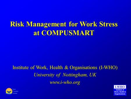 Risk Management for Work Stress at COMPUSMART Institute of Work, Health & Organisations (I-WHO) University of Nottingham, UK www.i-who.org.