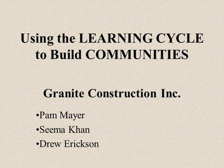 Using the LEARNING CYCLE to Build COMMUNITIES Granite Construction Inc. Pam Mayer Seema Khan Drew Erickson.