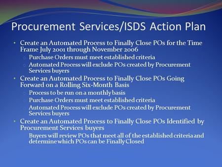 Procurement Services/ISDS Action Plan Create an Automated Process to Finally Close POs for the Time Frame July 2001 through November 2006 o Purchase Orders.