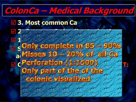 ColonCa – Medical Background  3. Most common Ca  2. Common Ca leading to death  11% of all new cancers/year  Sequence Adenoma – Carcinoma accepted.