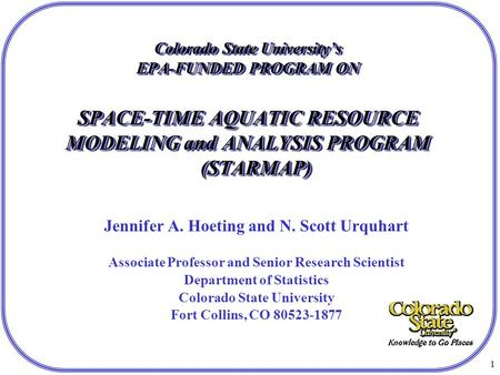 1 Colorado State University's EPA-FUNDED PROGRAM ON SPACE-TIME AQUATIC RESOURCE MODELING and ANALYSIS PROGRAM (STARMAP) Jennifer A. Hoeting and N. Scott.