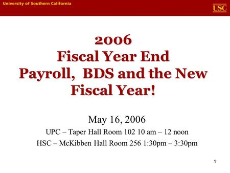 1 2006 Fiscal Year End Payroll, BDS and the New Fiscal Year! May 16, 2006 UPC – Taper Hall Room 102 10 am – 12 noon HSC – McKibben Hall Room 256 1:30pm.
