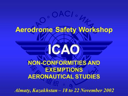 ICAO Aerodrome Safety Workshop Almaty, Kazakhstan – 18 to 22 November 2002 NON-CONFORMITIES AND EXEMPTIONS AERONAUTICAL STUDIES.