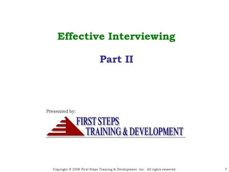 Copyright © 2008 First Steps Training & Development, Inc. All rights reserved. 1 1 Effective Interviewing Part II Presented by: