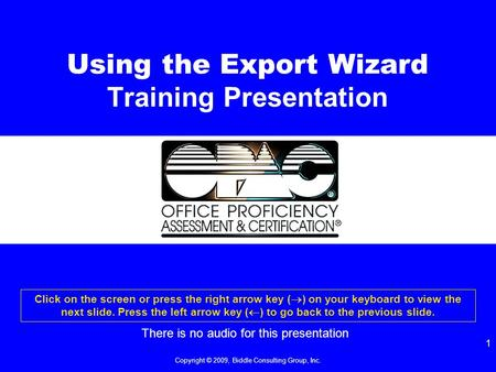 Copyright © 2009, Biddle Consulting Group, Inc. 1 Using the Export Wizard Training Presentation Click on the screen or press the right arrow key (  )