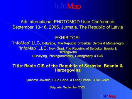 "5th International PHOTOMOD User Conference September 13-16, 2005, Jurmala, The Republic of Latvia EXHIBITOR: ""InfoMap"" LLC, Belgrade, The Republic of Serbia,"