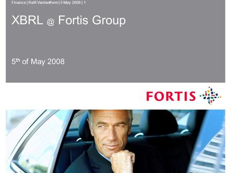 Finance | Ralfi Vanlaethem | 5 May 2008 | 1 5 May 2008Finance | Ralfi Vanlaethem1 Fortis Group 5 th of May 2008.