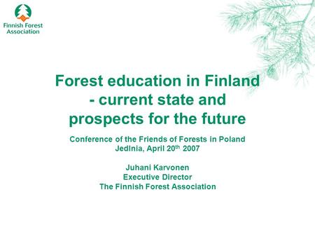 Forest education in Finland - current state and prospects for the future Conference of the Friends of Forests in Poland Jedlnia, April 20 th 2007 Juhani.