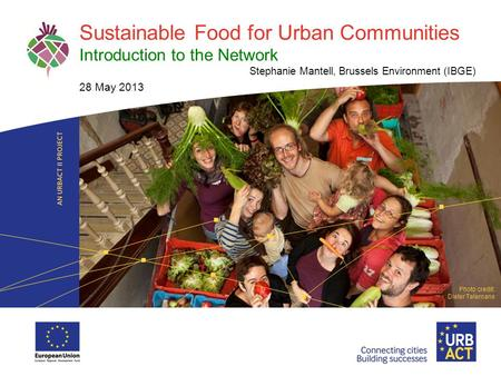 LOGO PROJECT Sustainable Food for Urban Communities Introduction to the Network Stephanie Mantell, Brussels Environment (IBGE) 28 May 2013 Photo credit: