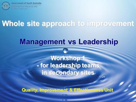 Whole site approach to improvement Management vs Leadership Workshop 1 - for leadership teams in secondary sites Quality, Improvement & Effectiveness Unit.