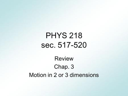 PHYS 218 sec. 517-520 Review Chap. 3 Motion in 2 or 3 dimensions.