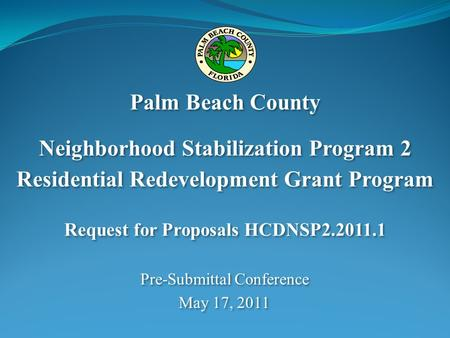 Pre-Submittal Conference May 17, 2011 Pre-Submittal Conference May 17, 2011 Palm Beach County Neighborhood Stabilization Program 2 Residential Redevelopment.
