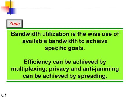 Note Bandwidth utilization is the wise use of available bandwidth to achieve specific goals. Efficiency can be achieved by multiplexing; privacy and.