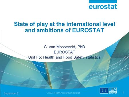 September 21 COSA: Health Accounts in Belgium 1 State of play at the international level and ambitions of EUROSTAT C. van Mosseveld, PhD EUROSTAT Unit.