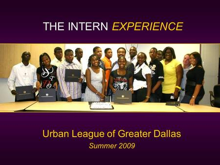 Urban League of Greater Dallas Summer 2009 THE INTERN EXPERIENCE.