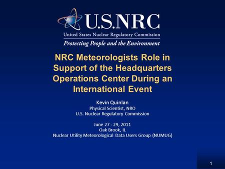 1 NRC Meteorologists Role in Support of the Headquarters Operations Center During an International Event Kevin Quinlan Physical Scientist, NRO U.S. Nuclear.