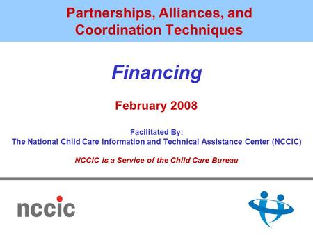 Partnerships, Alliances, and Coordination Techniques Financing February 2008 Facilitated By: The National Child Care Information and Technical Assistance.
