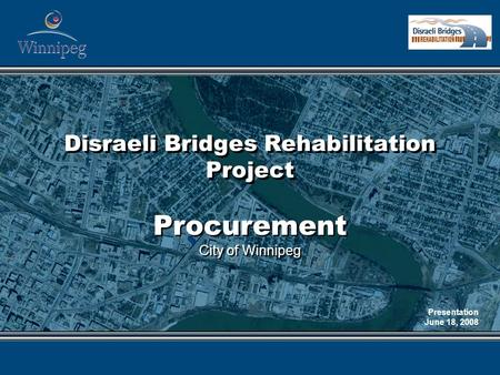 Disraeli Bridges Rehabilitation Project Procurement City of Winnipeg Procurement City of Winnipeg Presentation June 18, 2008.
