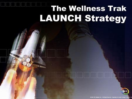 The Wellness Trak LAUNCH Strategy BACK © 2005 IDS Solutions Inc. All Rights Reserved Duplication for resale is illegal Version1.1 Nov06.