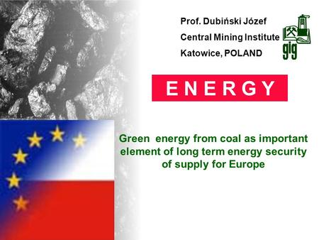 Prof. Dubiński Józef Central Mining Institute Katowice, POLAND E N E R G Y Green energy from coal as important element of long term energy security of.