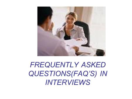 FREQUENTLY ASKED QUESTIONS(FAQ'S) IN INTERVIEWS. Q). Where do you find yourself five years (or ten years) down the line? Sample Answers: (For Five Years)