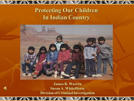 Protecting Our Children In Indian Country James R. Warren Susan A. WhiteHorse Division of Criminal Investigation.