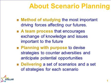1 About Scenario Planning Method of studying the most important driving forces affecting our futures. A team process that encourages exchange of knowledge.