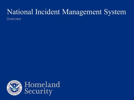 National Incident Management System Overview. Homeland Security Presidential Directive 5 Directed Secretary, DHS to develop and administer: 1.National.