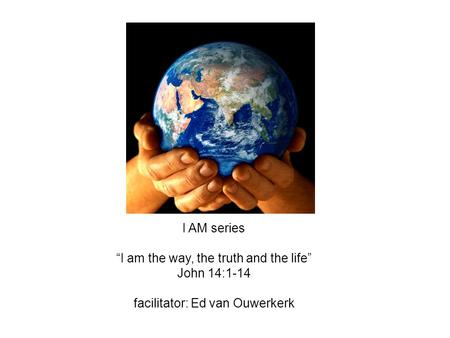 "I AM series ""I am the way, the truth and the life"" John 14:1-14 facilitator: Ed van Ouwerkerk."