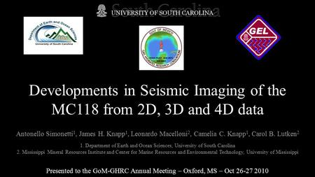 Developments in Seismic Imaging of the MC118 from 2D, 3D and 4D data Presented to the GoM-GHRC Annual Meeting – Oxford, MS – Oct 26-27 2010 Antonello Simonetti.