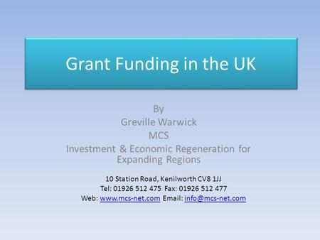 Grant Funding in the UK By Greville Warwick MCS Investment & Economic Regeneration for Expanding Regions 10 Station Road, Kenilworth CV8 1JJ Tel: 01926.
